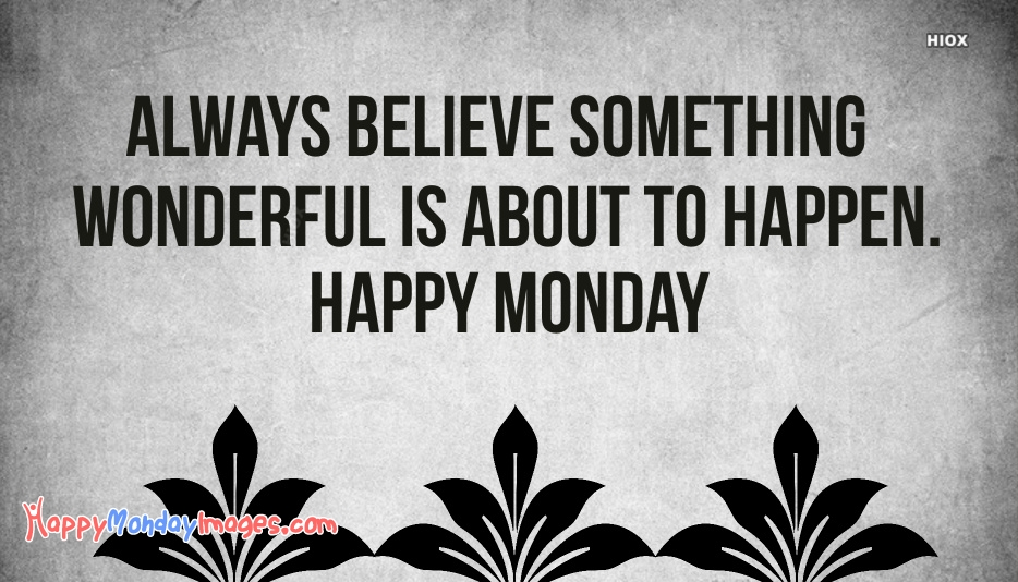 Always Believe Something Wonderful Is About To Happen. Happy Monday