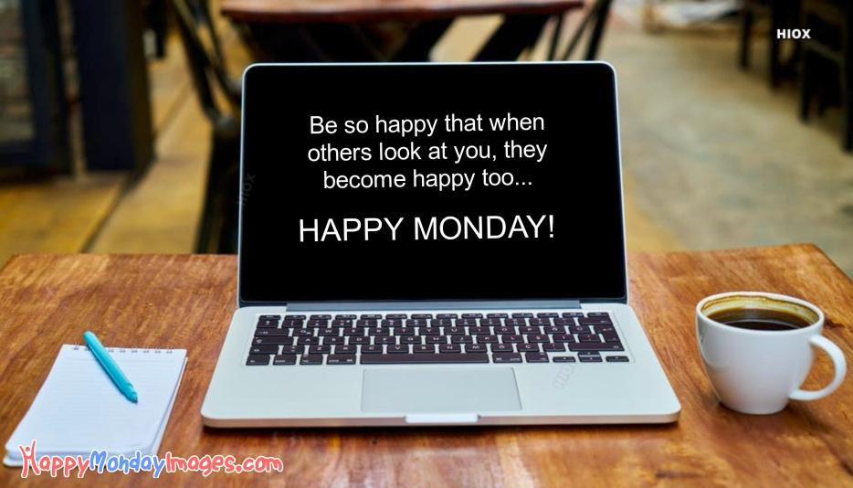 Be So Happy That When Others Look At You, They Become Happy Too. Happy Monday