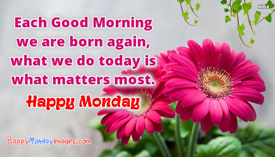 Each Good Morning We Are Born Again What We Do Today is What Matters Most. Happy Monday - Happy Monday Images for Good Morning