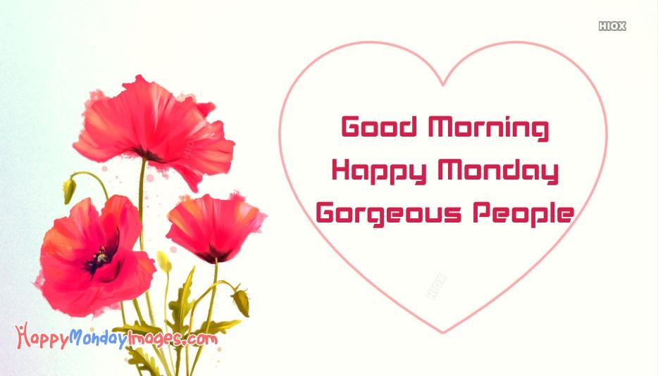 Good Morning. Happy Monday Gorgeous People