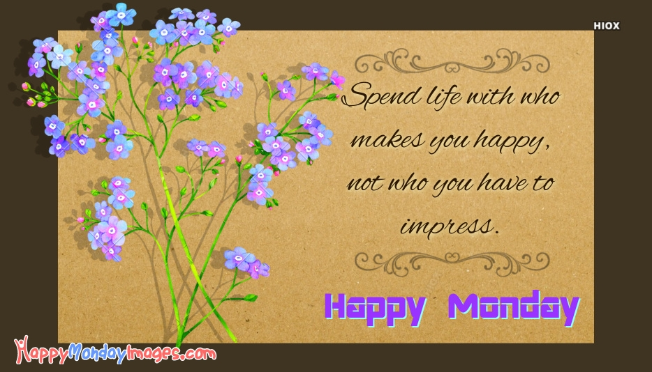 Happy Monday Quotes and Pics | Spend Life With Who Makes You Happy, Not Who You Have To Impress