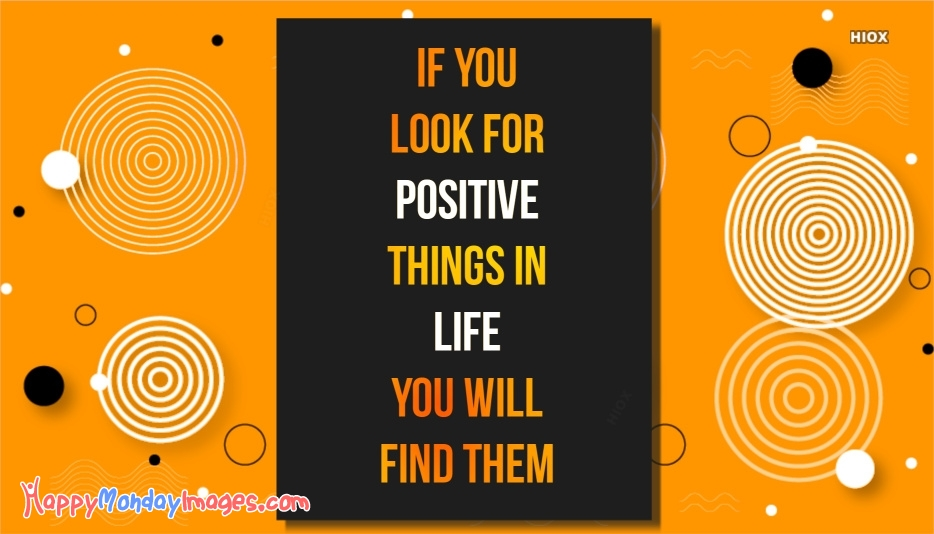 Happy Monday Work Inspirational Quote | If You Look For The Positive Things In Life You Will Find Them
