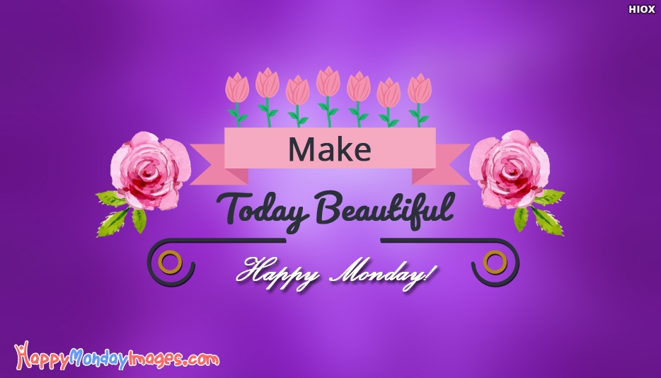 Make Today Beautiful. Happy Monday! - Monday Motivational Quotes, Images