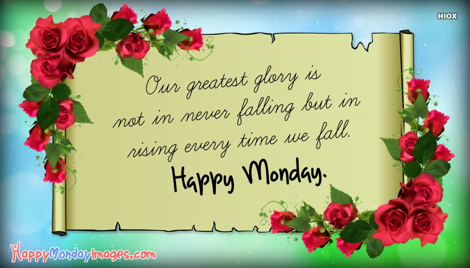 Our Greatest Glory Is Not In Never Falling But In Rising Every Time We Fall. Happy Monday