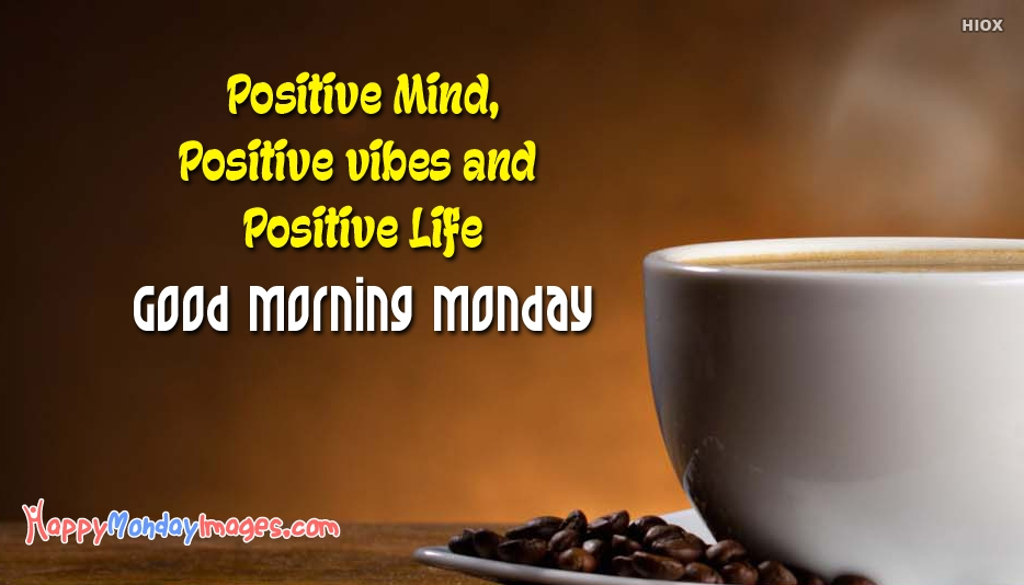 Positive Mind, Positive Vibes and Positive Life. Good Morning Monday - Monday Morning Quotes and Images