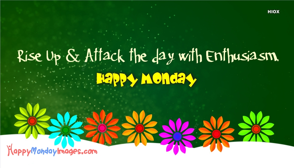 Rise Up and Attack The Day With Enthusiasm. Happy Monday