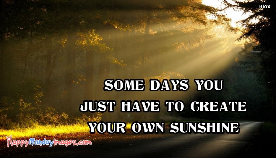 Some Days You Just Have To Create Your Own Sunshine - Monday Motivational Quotes