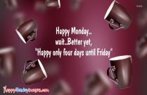Happy Monday Wait Better Yet Happy Only Four Days Until Friday