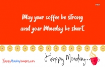 May Your Coffee Be Strong And Your Monday Be Short. Happy Monday.
