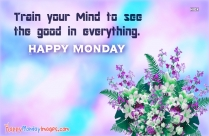Train Your Mind To See The Good In Everything Happy Monday