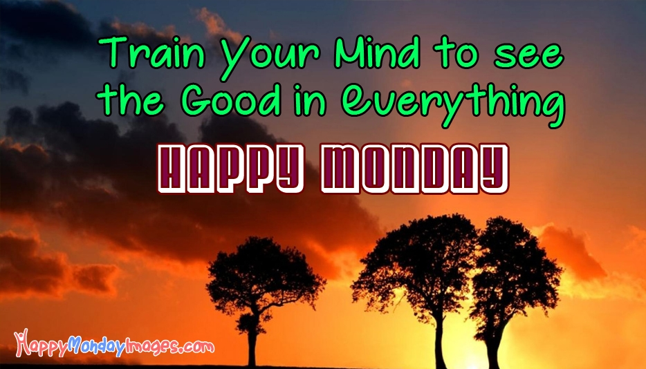Train Your Mind to See the Good in Everything. Happy Monday | Happy Monday Images