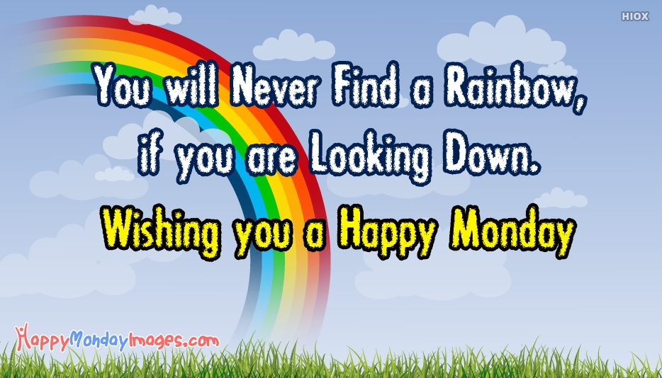 You will never find a Rainbow, If you are looking Down. Wishing you a Happy Monday - Monday Motivational Quotes