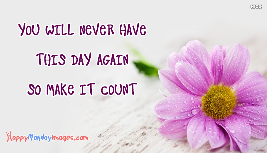You Will Never Have This Day Again So Make It Count - Inspirational Happy Monday Images