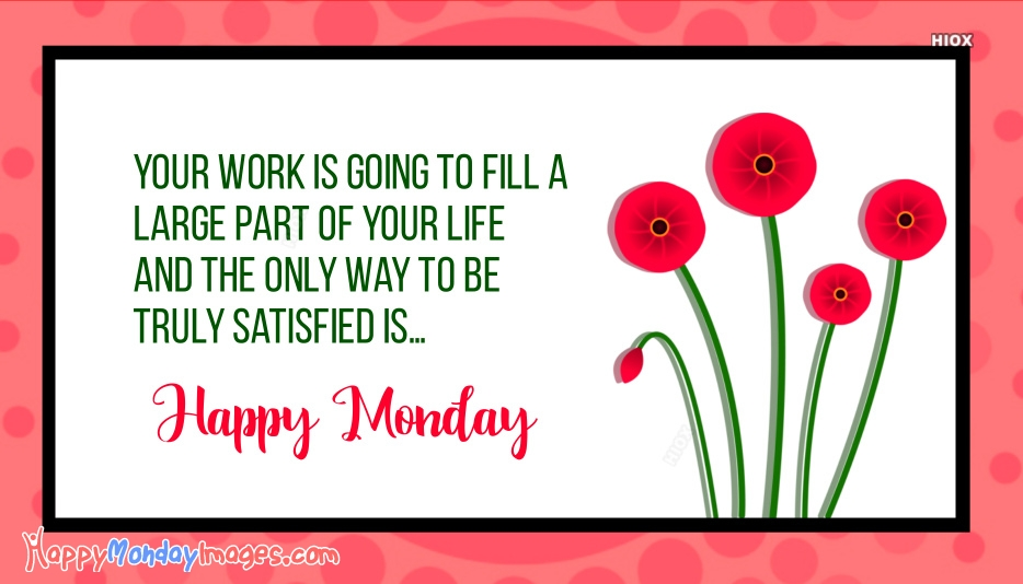 Your Work is Going To Fill A Large Part Of Your Life and The Only Way To Be Truly Satisfied Is Happy Monday